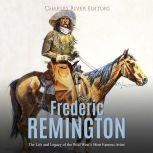 Frederic Remington: The Life and Legacy of the Wild West's Most Famous Artist, Charles River Editors