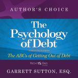 The Psychology of Debt A Selection from Rich Dad Advisors: The ABCs of Getting Out of Debt, Garrett Sutton