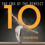 The End of the Perfect 10 The Making and Breaking of Gymnastics' Top Score from Nadia to Now, Dvora Meyers