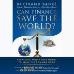 Can Finance Save the World? Regaining Power over Money to Serve the Common Good, Bertrand BadrA©