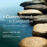 A Commitment to Compassion Reflections from a Life of Service, Avram R. Kraft MD