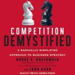 Competition Demystified A Radically Simplified Approach to Business Strategy, Bruce C. Greenwald