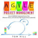 Agile Project Management How to Skillfully Implement Scrum, Run Effective Teams, and Cultivate High-Performance Leadership, Tom Hill