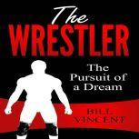 The Wrestler The Pursuit of a Dream, Bill Vincent