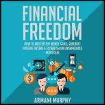 Financial Freedom How to Master the Money Game, Generate Passive Income & Establish An Unshakeable Portfolio, Armani Murphy