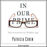 In Our Prime The Invention of Middle Age, Patricia Cohen