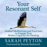 Your Resonant Self Guided Meditations and Exercises to Engage Your Brain's Capacity for Healing, Sarah Peyton
