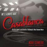 We'll Always Have Casablanca The Life, Legend, and Afterlife of Hollywood's Most Beloved Movie, Noah Isenberg