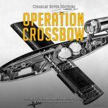 Operation Crossbow: The History of the Allied Bombing Missions against Nazi Germany's V-2 Rocket Program during World War II, Charles River Editors