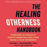 The Healing Otherness Handbook Overcome the Trauma of Identity-Based Bullying and Find Power in Your Difference, PhD Reicherzer