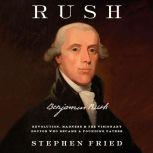Rush Revolution, Madness, and Benjamin Rush, the Visionary Doctor Who Became a Founding Father, Stephen Fried