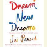 Dream New Dreams Reimagining My Life After Loss, Jai Pausch