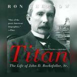 Titan The Life of John D. Rockefeller, Sr., Ron Chernow