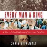 Every Man a King A Short, Colorful History of American Populists, Chris Stirewalt