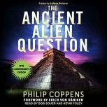 Ancient Alien Question, 10th Anniversary Edition An Inquiry Into the Existence, Evidence, and Influence of Ancient Visitors, Philip Coppens