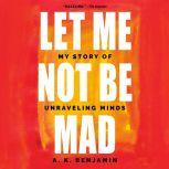 Let Me Not Be Mad My Story of Unraveling Minds, A. K. Benjamin