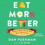 Eat More Better How to Make Every Bite More Delicious, Dan Pashman