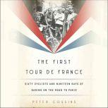 The First Tour de France Sixty Cyclists and Nineteen Days of Daring on the Road to Paris, Peter Cossins
