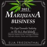 MARIJUANA  BUSINESS 2021 The Legal Cannabis Industry in The U.S. And Globally /Objective Market-Driven Coverage of Global Cannabis Industry Trends and Opportunities, Elia Friedenthal