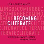 Becoming Cliterate Why Orgasm Equality Matters--And How to Get It, Dr. Laurie Mintz