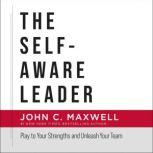 The Self-Aware Leader Play to Your Strengths, Unleash Your Team, John C. Maxwell