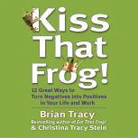 Kiss That Frog! 21 Ways to Turn Negatives into Positives, Brian Tracy