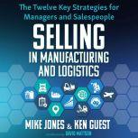 Selling in Manufacturing and Logistics The Twelve Key Strategies for Managers and Salespeople, Ken Guest