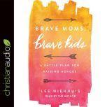 Brave Moms, Brave Kids A Battle Plan for Raising Heroes, Lee Nienhuis