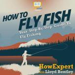 How To Fly Fish Your Step By Step Guide To Fly Fishing, HowExpert