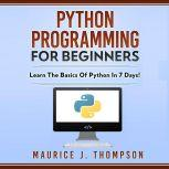 Python Programming  For Beginners Learn the Basics of Python in 7 Days!, Maurice J. Thompson