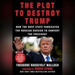 The Plot to Destroy Trump How the Deep State Fabricated the Russian Dossier to Subvert the President, Theodore Roosevelt Malloch
