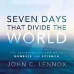 Seven Days That Divide the World The Beginning According to Genesis and Science, John C. Lennox