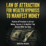 Law of Attraction for Wealth Hypnosis to Manifest Money Positive Affirmations to Attract Money, Success, & To Manifest Your Destiny While You Sleep, Meditation Meadow