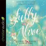 Fully Alive Learning to Flourish--Mind, Body & Spirit, Susie Larson
