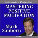 Mastering Positive Motivation How to Motivate Yourself and Others, Mark Sanborn