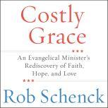 Costly Grace An Evangelical Minister's Rediscovery of Faith, Hope, and Love, Rob Schenck