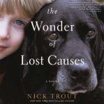 The Wonder of Lost Causes A Novel, Nick Trout