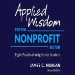 Applied Wisdom for the Nonprofit Sector Eight Practical Insights for Leaders, James C. Morgan