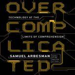 Overcomplicated Technology at the Limits of Comprehension, Samuel Arbesman