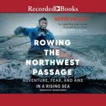 Rowing the Northwest Passage Adventure, Fear, and Awe in a Rising Sea, Kevin Vallely