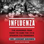 Influenza The Hundred Year Hunt to Cure the Deadliest Disease in History, Jeremy Brown