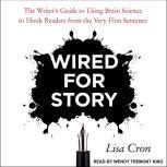 Wired for Story The Writer's Guide to Using Brain Science to Hook Readers from the Very First Sentence, Lisa Cron