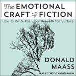 The Emotional Craft of Fiction How to Write the Story Beneath the Surface, Donald Maass