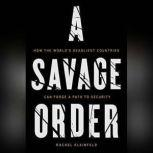 A Savage Order How the World's Deadliest Countries Can Forge a Path to Security, Rachel Kleinfeld
