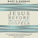Jesus Before the Gospels How the Earliest Christians Remembered, Changed, and Invented Their Stories of the Savior, Bart D. Ehrman