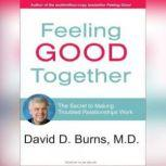Feeling Good Together The Secret to Making Troubled Relationships Work, M.D. Burns