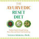 The Ayurvedic Reset Diet Radiant Health through Fasting, Mono-Diet, and Smart Food Combining, Vatsala Sperling