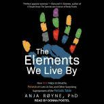 The Elements We Live By How Iron Helps Us Breathe, Potassium Lets Us See, and Other Surprising Superpowers of the Periodic Table, Anja Royne
