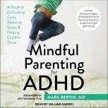 Mindful Parenting for ADHD A Guide to Cultivating Calm, Reducing Stress, and Helping Children Thrive, MD Bertin