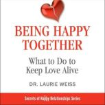 Being Happy Together: What to Do to Keep Love Alive, Laurie Weiss